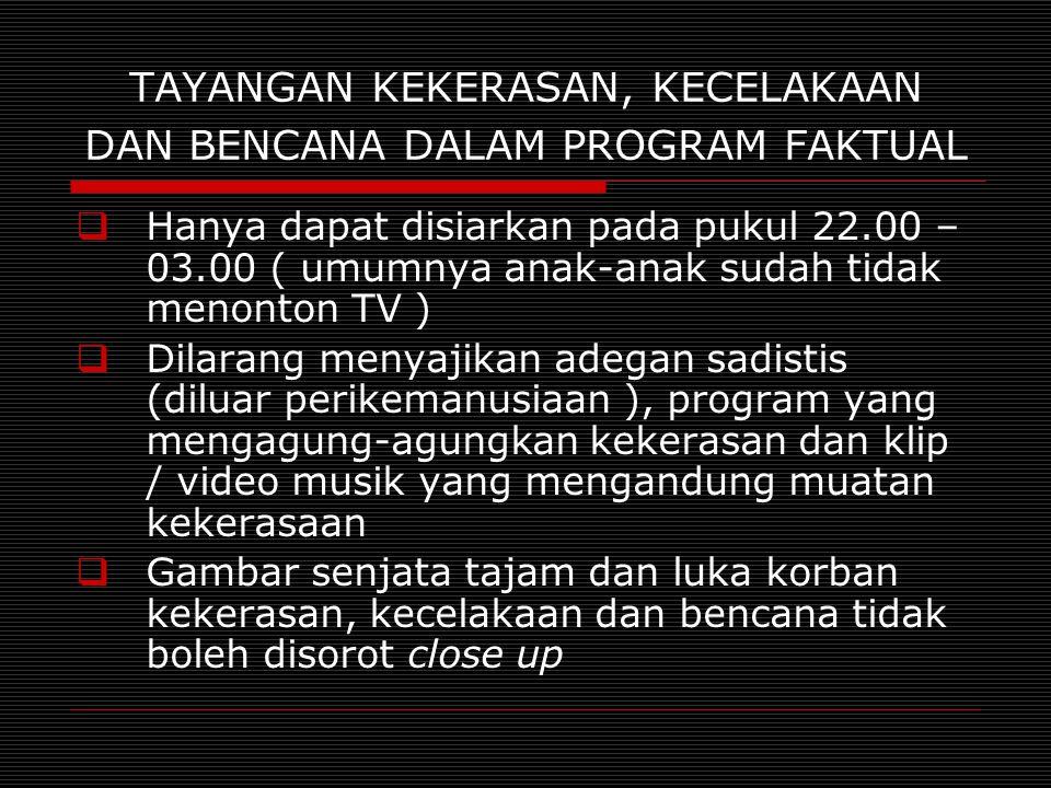 TAYANGAN KEKERASAN, KECELAKAAN DAN BENCANA DALAM PROGRAM FAKTUAL  Hanya dapat disiarkan pada pukul 22.00 – 03.00 ( umumnya anak-anak sudah tidak meno