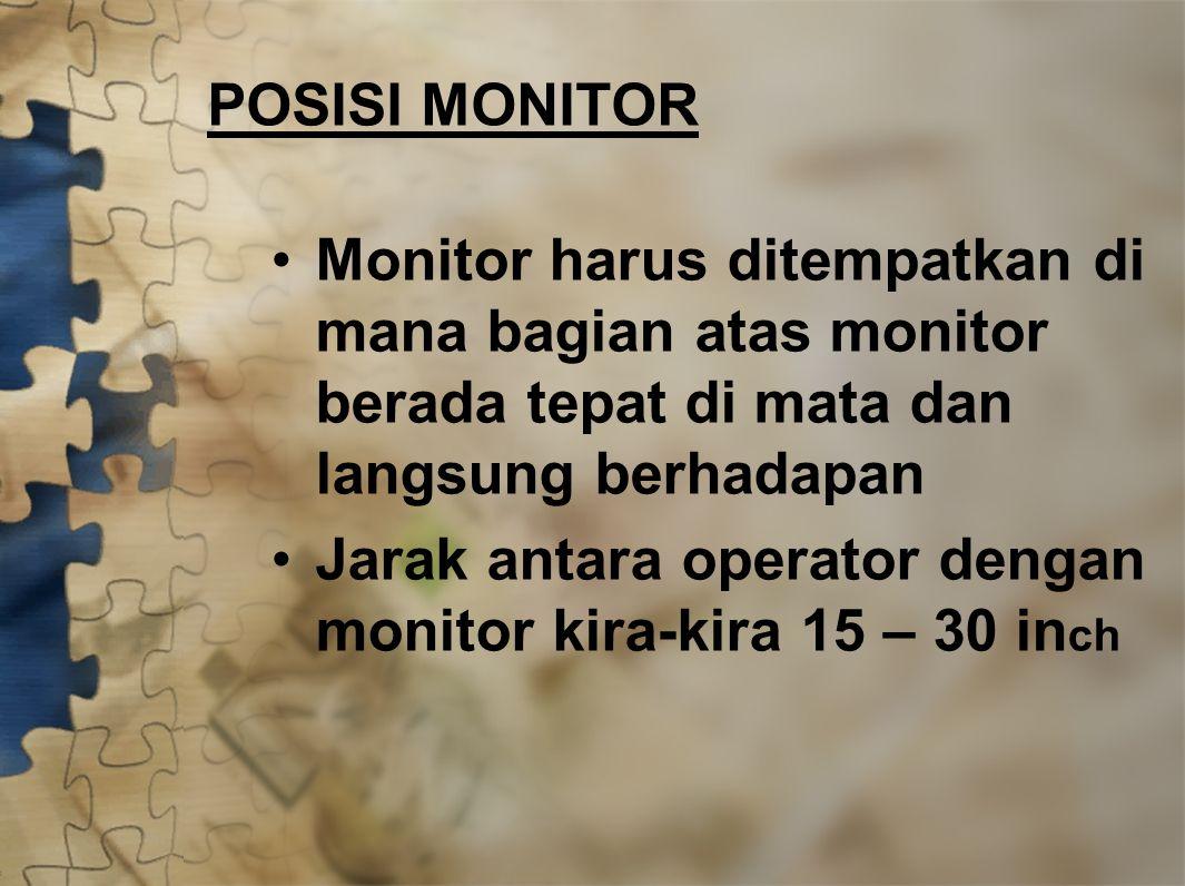 POSISI MONITOR Monitor harus ditempatkan di mana bagian atas monitor berada tepat di mata dan langsung berhadapan Jarak antara operator dengan monitor