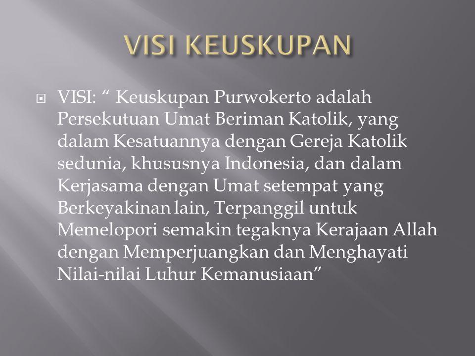 " VISI: "" Keuskupan Purwokerto adalah Persekutuan Umat Beriman Katolik, yang dalam Kesatuannya dengan Gereja Katolik sedunia, khususnya Indonesia, dan"