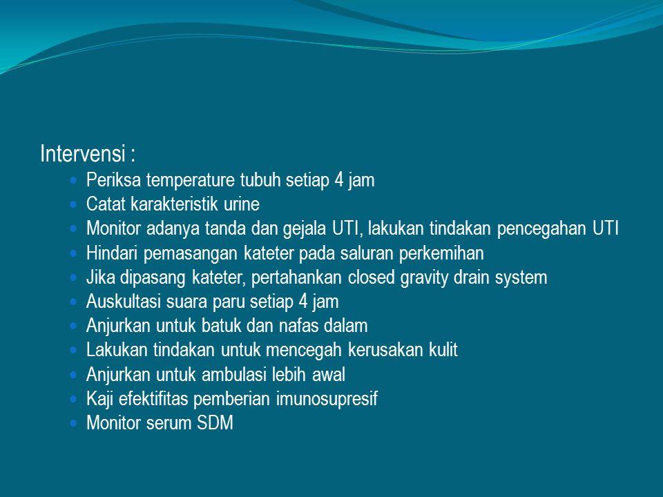 Intervensi : Periksa temperature tubuh setiap 4 jam Catat karakteristik urine Monitor adanya tanda dan gejala UTI, lakukan tindakan pencegahan UTI Hin