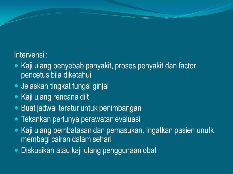 Intervensi : Kaji ulang penyebab panyakit, proses penyakit dan factor pencetus bila diketahui Jelaskan tingkat fungsi ginjal Kaji ulang rencana diit B