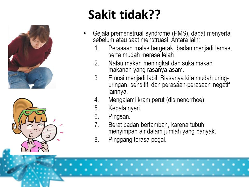 Sakit tidak?? Gejala premenstrual syndrome (PMS), dapat menyertai sebelum atau saat menstruasi. Antara lain: 1.Perasaan malas bergerak, badan menjadi
