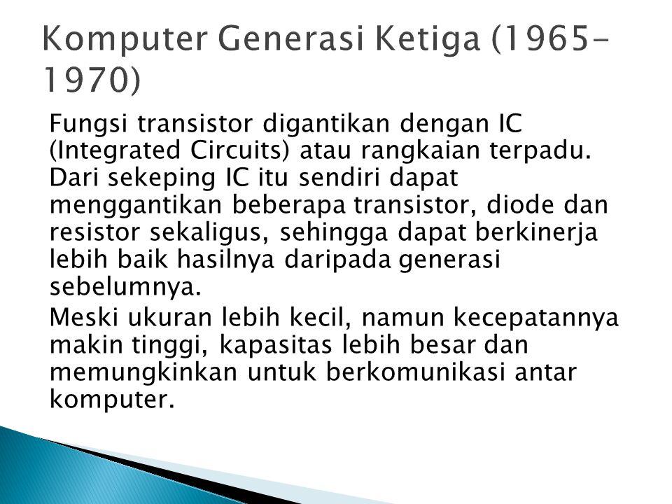 Fungsi transistor digantikan dengan IC (Integrated Circuits) atau rangkaian terpadu. Dari sekeping IC itu sendiri dapat menggantikan beberapa transist
