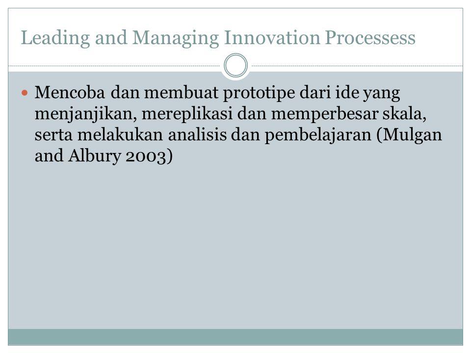 Leading and Managing Innovation Processess Mencoba dan membuat prototipe dari ide yang menjanjikan, mereplikasi dan memperbesar skala, serta melakukan analisis dan pembelajaran (Mulgan and Albury 2003)