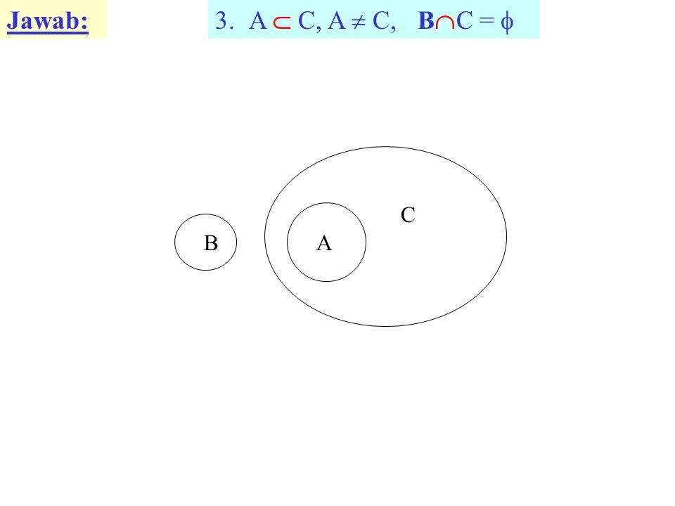 Jawab: 3.A  C, A  C, B  C =  BA C
