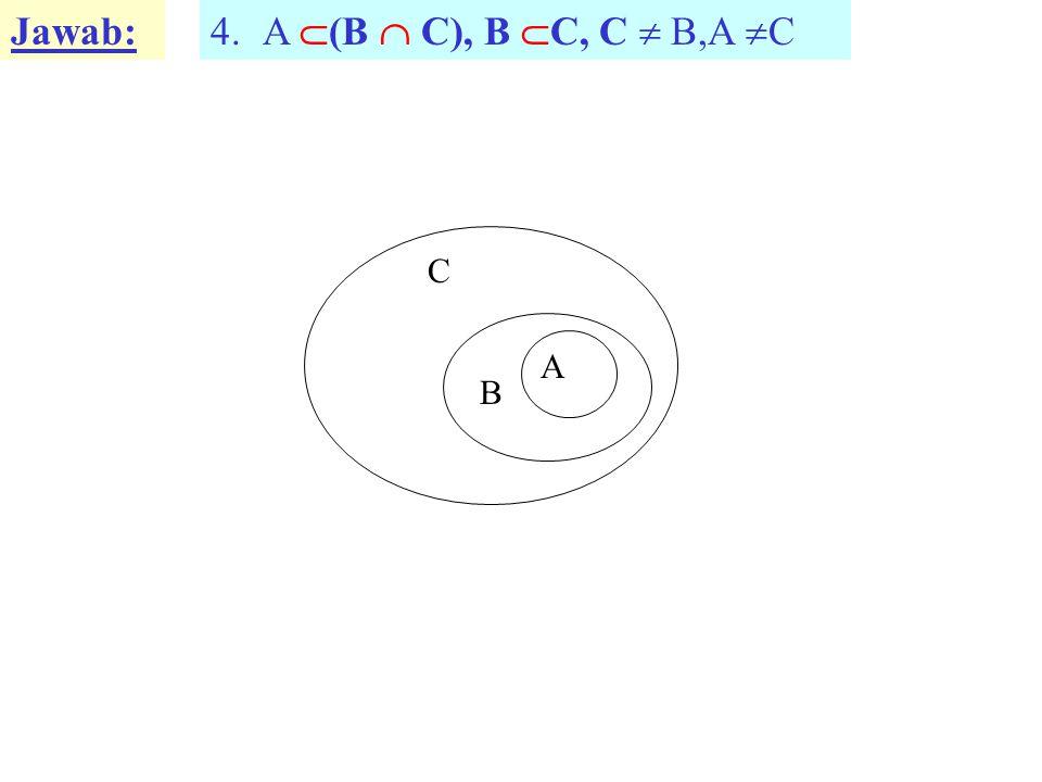 Jawab: 4.A  (B  C), B  C, C  B,A  C A B C