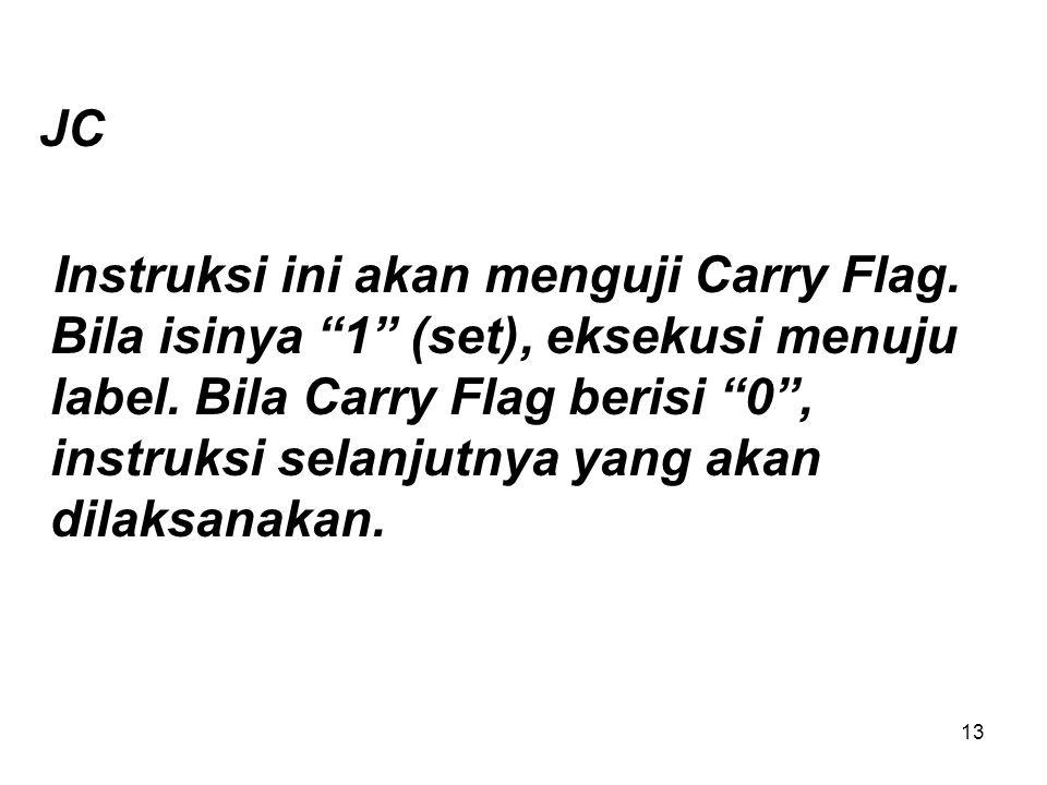 13 JC Instruksi ini akan menguji Carry Flag.Bila isinya 1 (set), eksekusi menuju label.