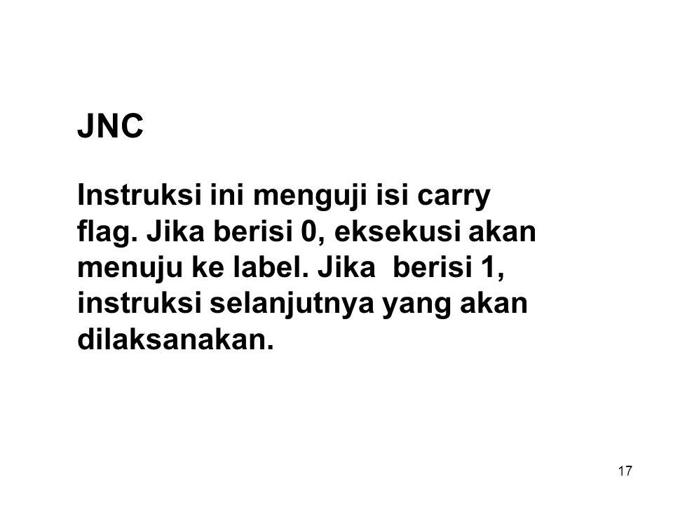 17 JNC Instruksi ini menguji isi carry flag.Jika berisi 0, eksekusi akan menuju ke label.