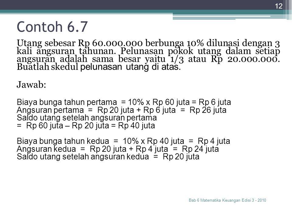 Contoh 6.7 Bab 6 Matematika Keuangan Edisi 3 - 2010 12 Utang sebesar Rp 60.000.000 berbunga 10% dilunasi dengan 3 kali angsuran tahunan. Pelunasan pok