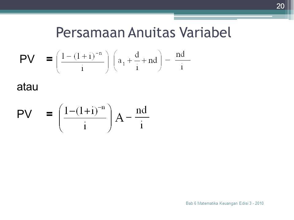 Persamaan Anuitas Variabel Bab 6 Matematika Keuangan Edisi 3 - 2010 20 PV= atau PV=