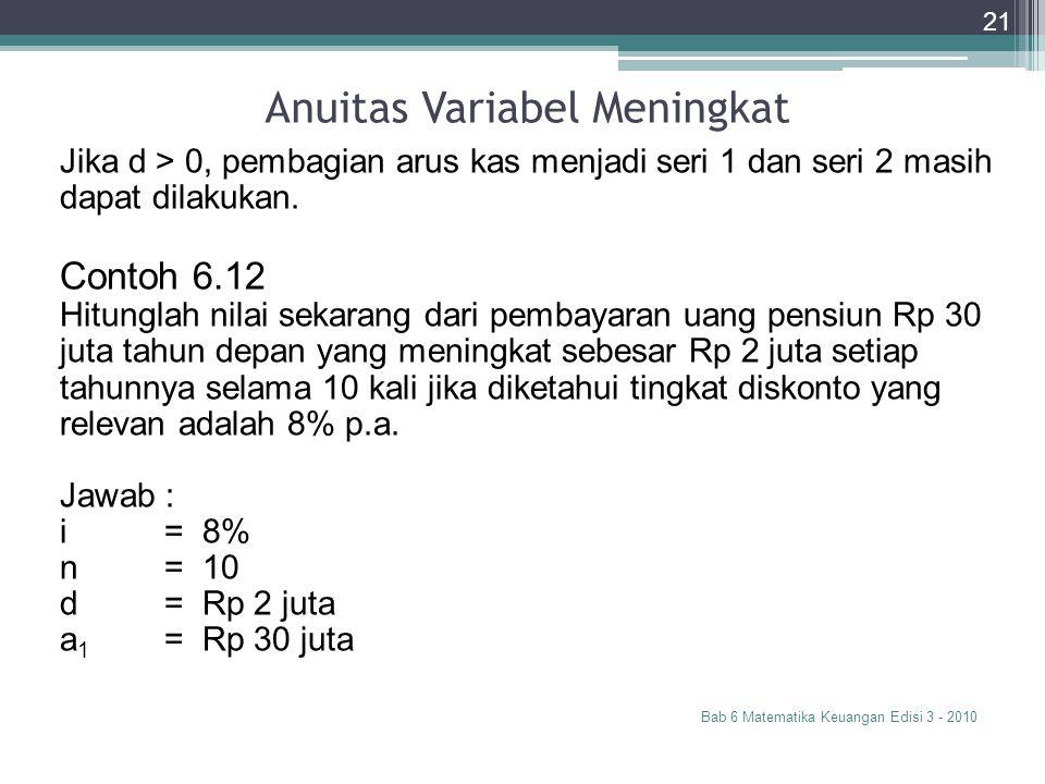 Anuitas Variabel Meningkat Bab 6 Matematika Keuangan Edisi 3 - 2010 21 Jika d > 0, pembagian arus kas menjadi seri 1 dan seri 2 masih dapat dilakukan.