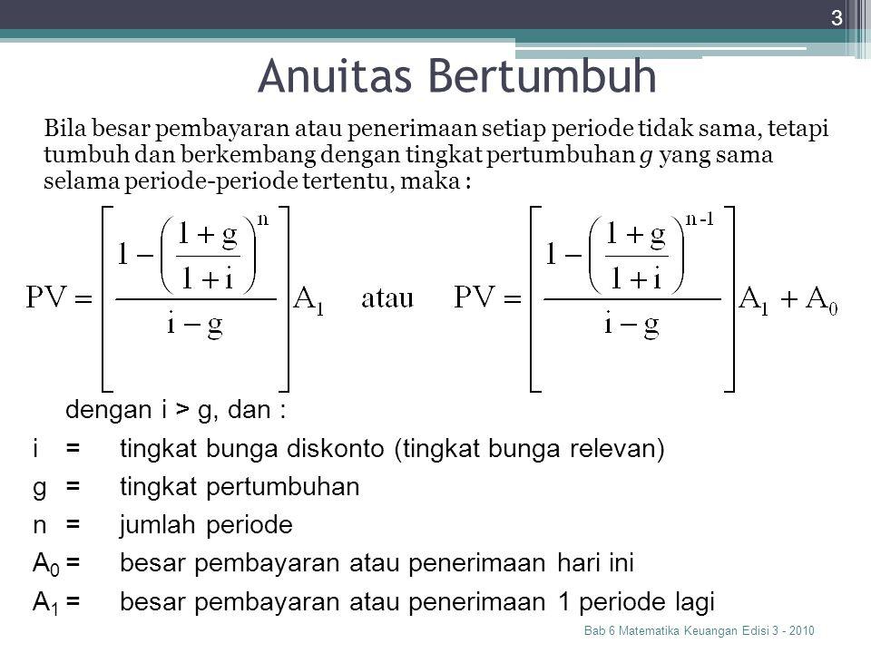 Anuitas Bertumbuh Bab 6 Matematika Keuangan Edisi 3 - 2010 3 Bila besar pembayaran atau penerimaan setiap periode tidak sama, tetapi tumbuh dan berkem