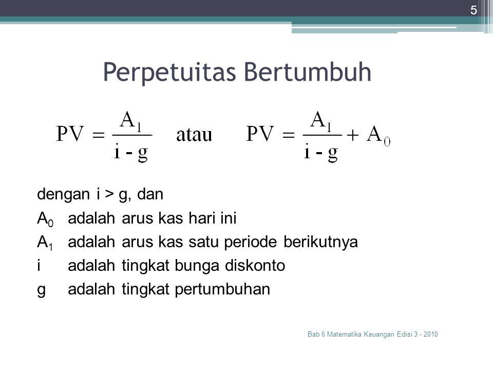 Perpetuitas Bertumbuh Bab 6 Matematika Keuangan Edisi 3 - 2010 5 dengan i > g, dan A 0 adalah arus kas hari ini A 1 adalah arus kas satu periode berik