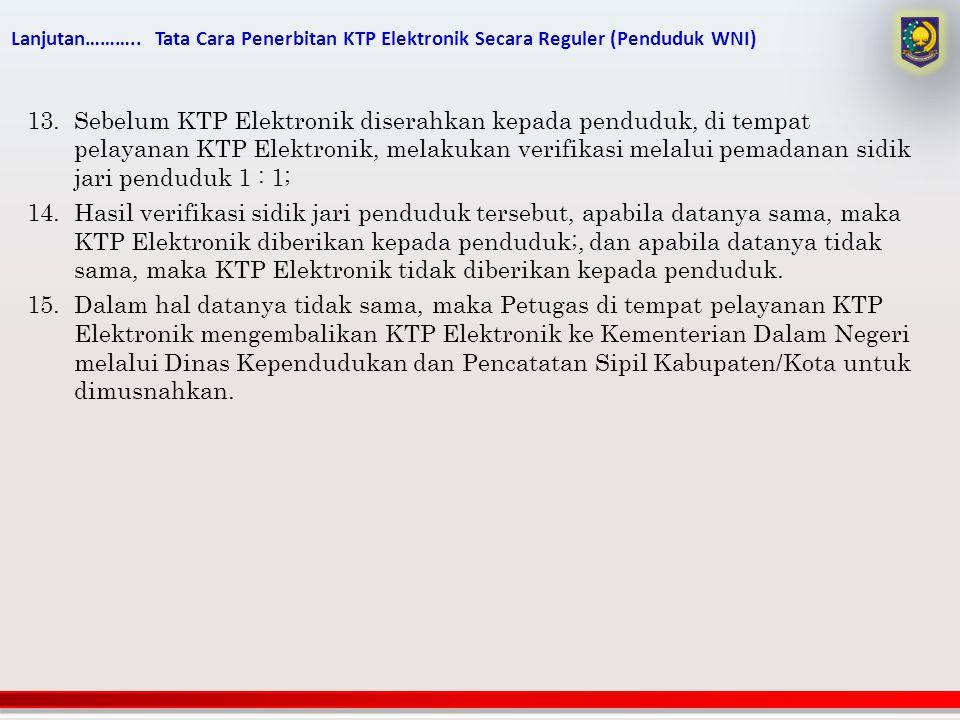 Lanjutan……….. Tata Cara Penerbitan KTP Elektronik Secara Reguler (Penduduk WNI) 13.Sebelum KTP Elektronik diserahkan kepada penduduk, di tempat pelaya