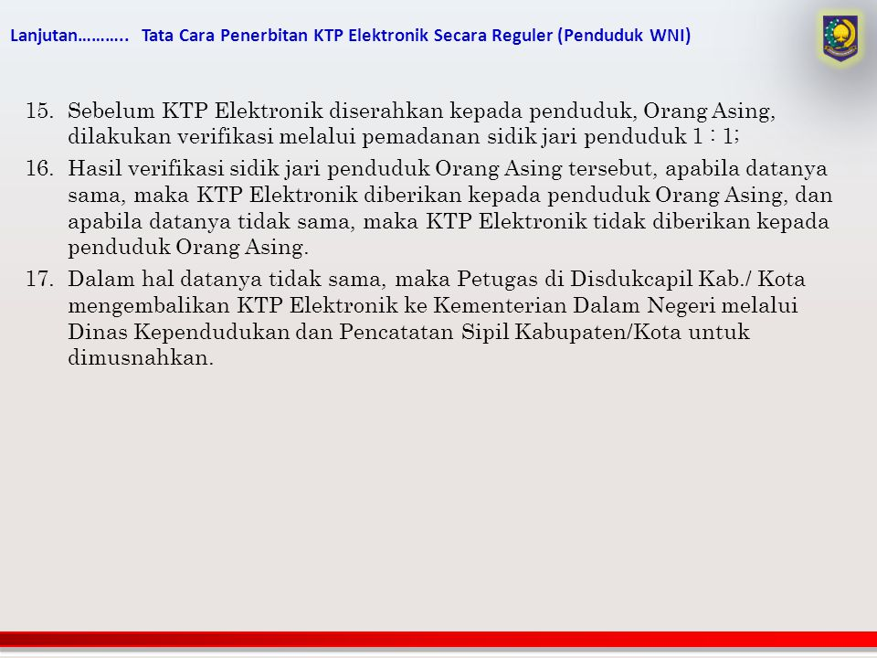 Lanjutan……….. Tata Cara Penerbitan KTP Elektronik Secara Reguler (Penduduk WNI) 15.Sebelum KTP Elektronik diserahkan kepada penduduk, Orang Asing, dil