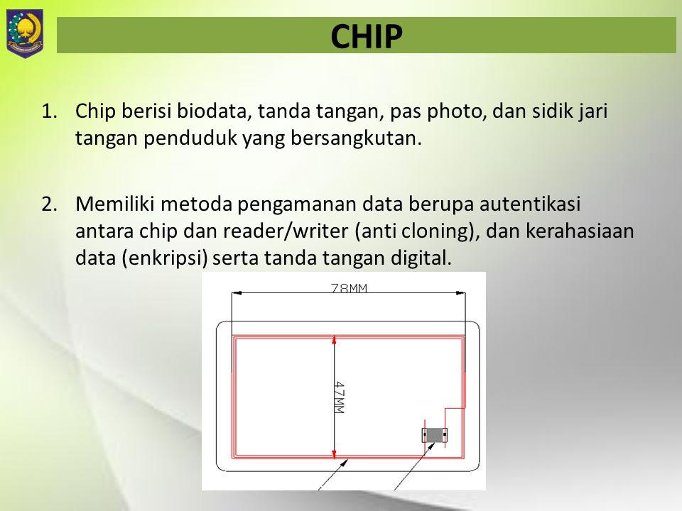 CHIP 1.Chip berisi biodata, tanda tangan, pas photo, dan sidik jari tangan penduduk yang bersangkutan. 2.Memiliki metoda pengamanan data berupa autent