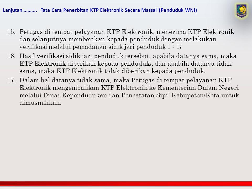 Lanjutan……….. Tata Cara Penerbitan KTP Elektronik Secara Massal (Penduduk WNI) 15.Petugas di tempat pelayanan KTP Elektronik, menerima KTP Elektronik