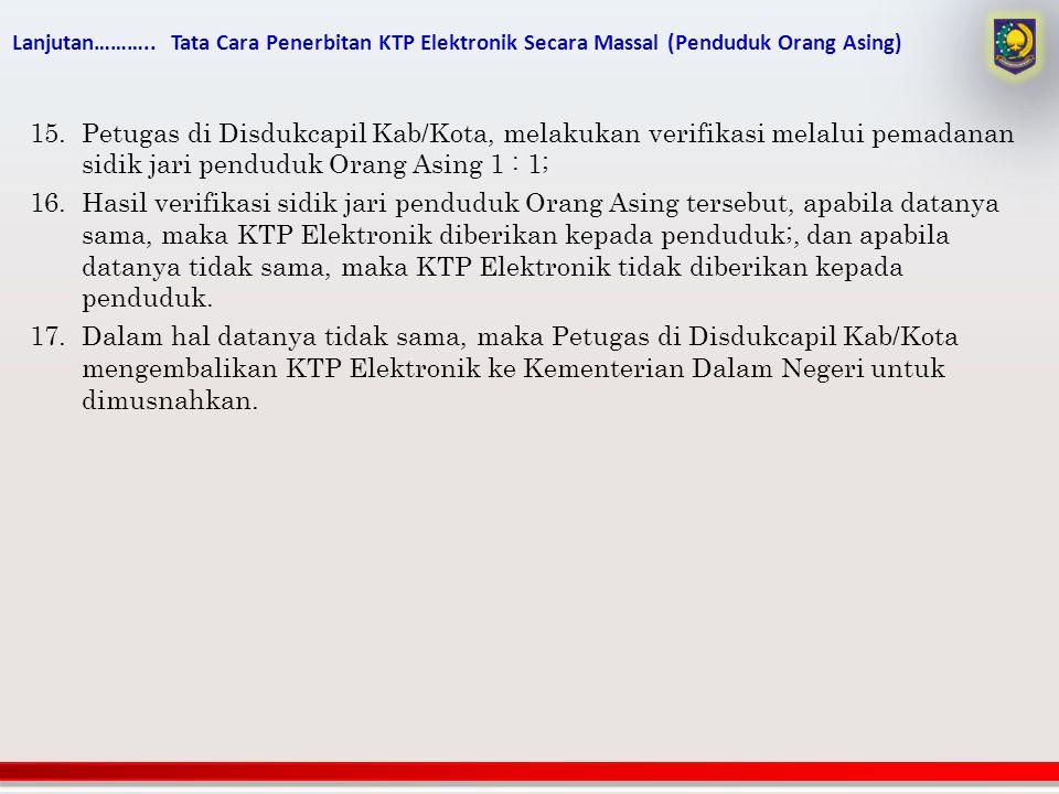 Lanjutan……….. Tata Cara Penerbitan KTP Elektronik Secara Massal (Penduduk Orang Asing) 15.Petugas di Disdukcapil Kab/Kota, melakukan verifikasi melalu