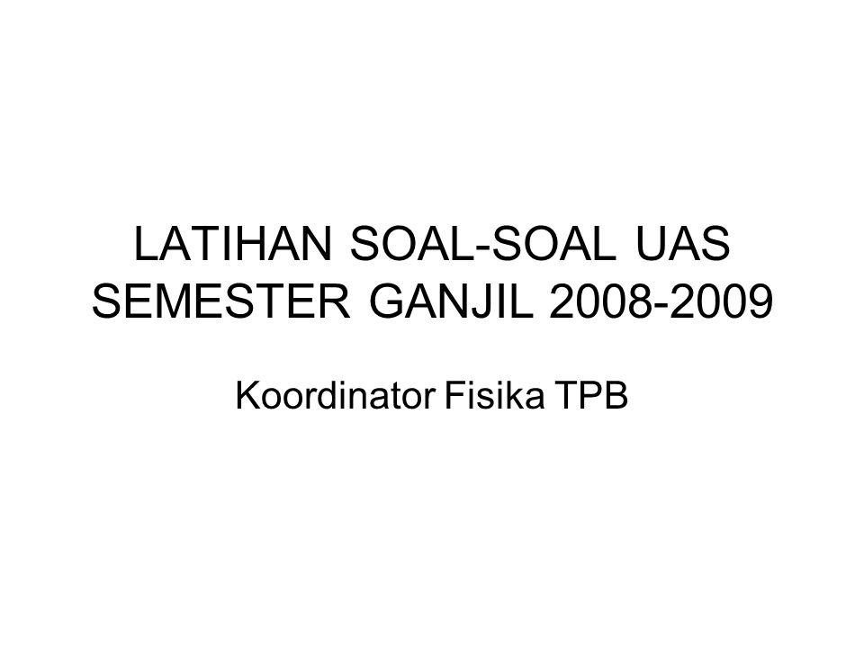 LATIHAN SOAL-SOAL UAS SEMESTER GANJIL 2008-2009 Koordinator Fisika TPB