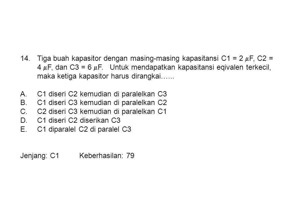 14.Tiga buah kapasitor dengan masing-masing kapasitansi C1 = 2  F, C2 = 4  F, dan C3 = 6  F. Untuk mendapatkan kapasitansi eqivalen terkecil, maka