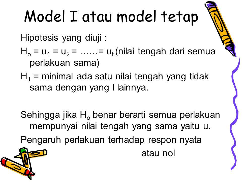 Model I atau model tetap Hipotesis yang diuji : H o = u 1 = u 2 = ……= u t (nilai tengah dari semua perlakuan sama) H 1 = minimal ada satu nilai tengah