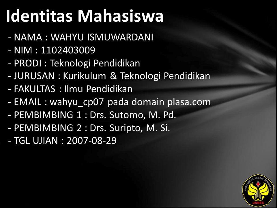 Identitas Mahasiswa - NAMA : WAHYU ISMUWARDANI - NIM : 1102403009 - PRODI : Teknologi Pendidikan - JURUSAN : Kurikulum & Teknologi Pendidikan - FAKULTAS : Ilmu Pendidikan - EMAIL : wahyu_cp07 pada domain plasa.com - PEMBIMBING 1 : Drs.
