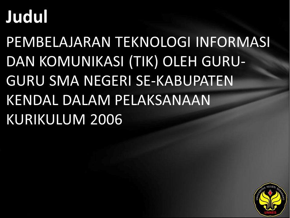 Judul PEMBELAJARAN TEKNOLOGI INFORMASI DAN KOMUNIKASI (TIK) OLEH GURU- GURU SMA NEGERI SE-KABUPATEN KENDAL DALAM PELAKSANAAN KURIKULUM 2006