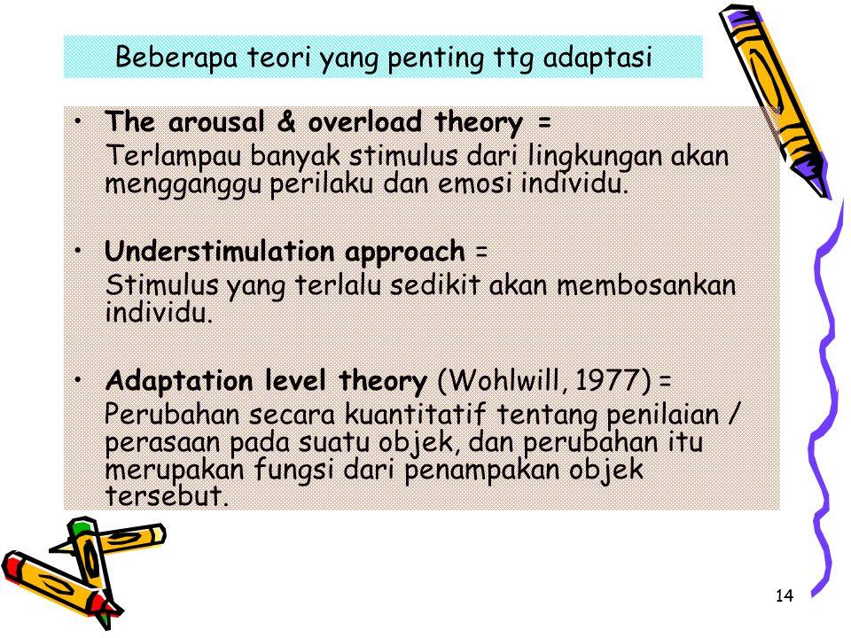 14 Beberapa teori yang penting ttg adaptasi The arousal & overload theory = Terlampau banyak stimulus dari lingkungan akan mengganggu perilaku dan emosi individu.