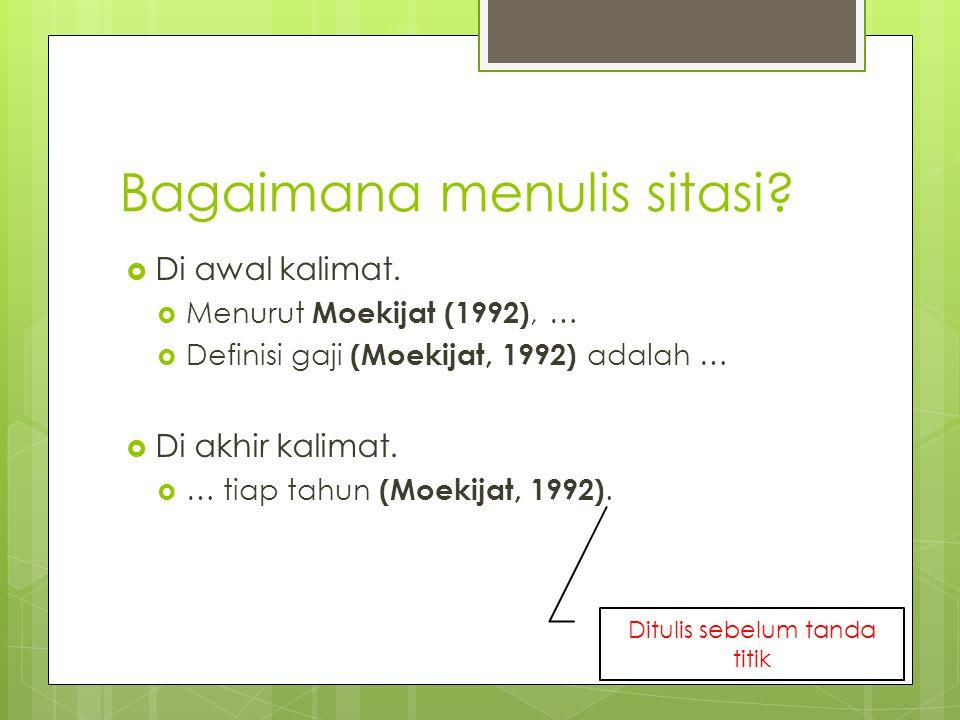 Bagaimana menulis sitasi?  Di awal kalimat.  Menurut Moekijat (1992), …  Definisi gaji (Moekijat, 1992) adalah …  Di akhir kalimat.  … tiap tahun