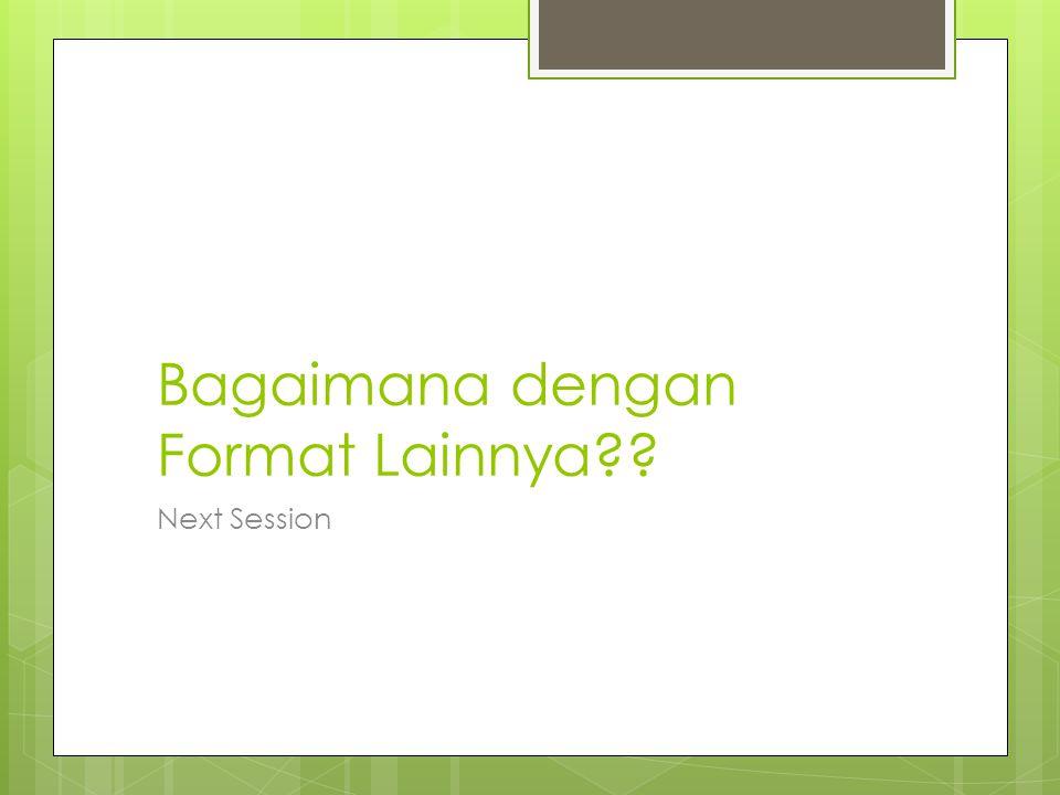 Bagaimana dengan Format Lainnya?? Next Session
