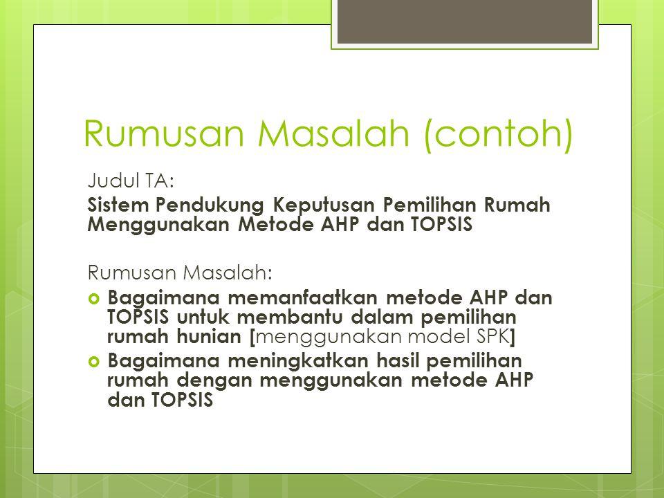 Rumusan Masalah (contoh) Judul TA: Sistem Pendukung Keputusan Pemilihan Rumah Menggunakan Metode AHP dan TOPSIS Rumusan Masalah:  Bagaimana memanfaat