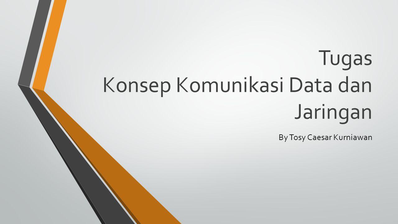 Tugas Konsep Komunikasi Data dan Jaringan By Tosy Caesar Kurniawan