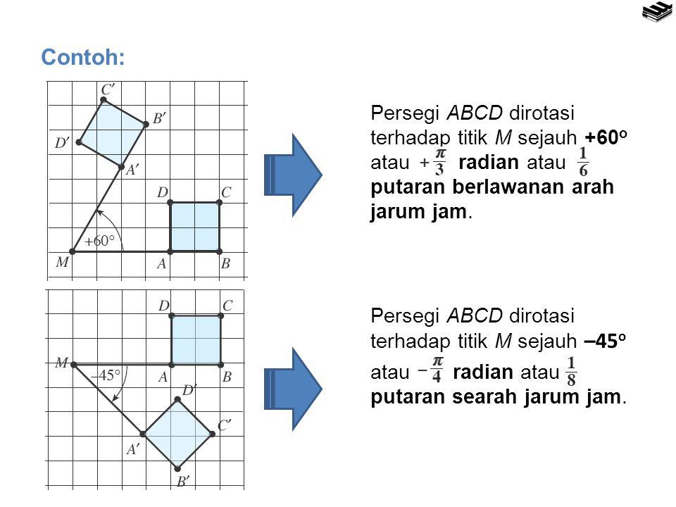 Contoh: Persegi ABCD dirotasi terhadap titik M sejauh +60 o atau radian atau putaran berlawanan arah jarum jam. Persegi ABCD dirotasi terhadap titik M