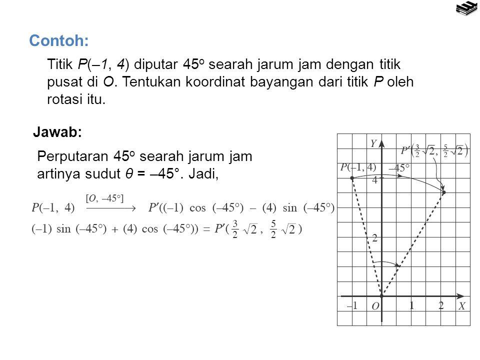 Titik P(–1, 4) diputar 45 o searah jarum jam dengan titik pusat di O. Tentukan koordinat bayangan dari titik P oleh rotasi itu. Contoh: Jawab: Perputa