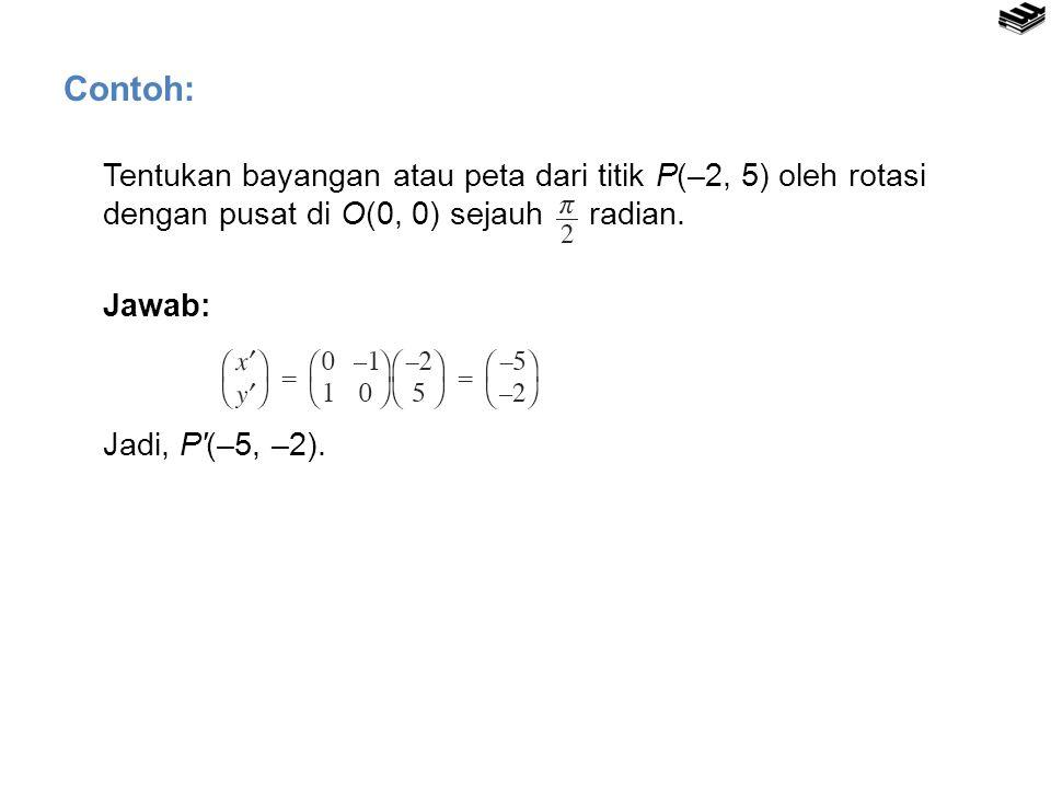 Tentukan bayangan atau peta dari titik P(–2, 5) oleh rotasi dengan pusat di O(0, 0) sejauh radian. Jawab: Jadi, P′(–5, –2). Contoh: