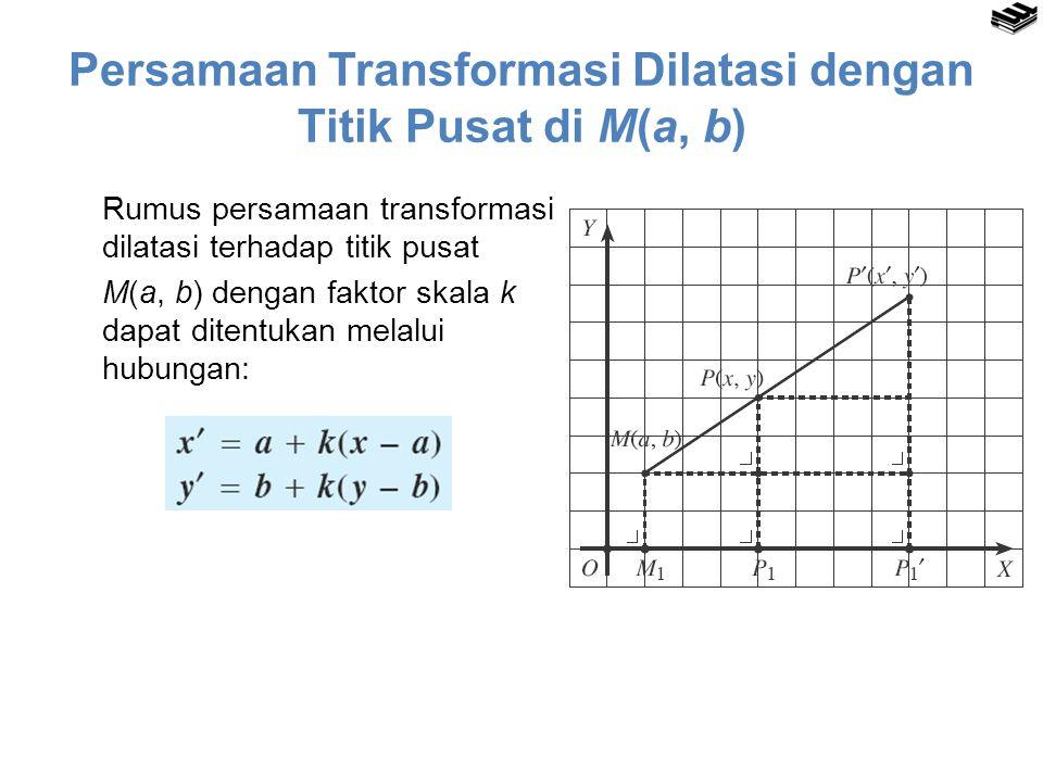 Rumus persamaan transformasi dilatasi terhadap titik pusat M(a, b) dengan faktor skala k dapat ditentukan melalui hubungan: Persamaan Transformasi Dil