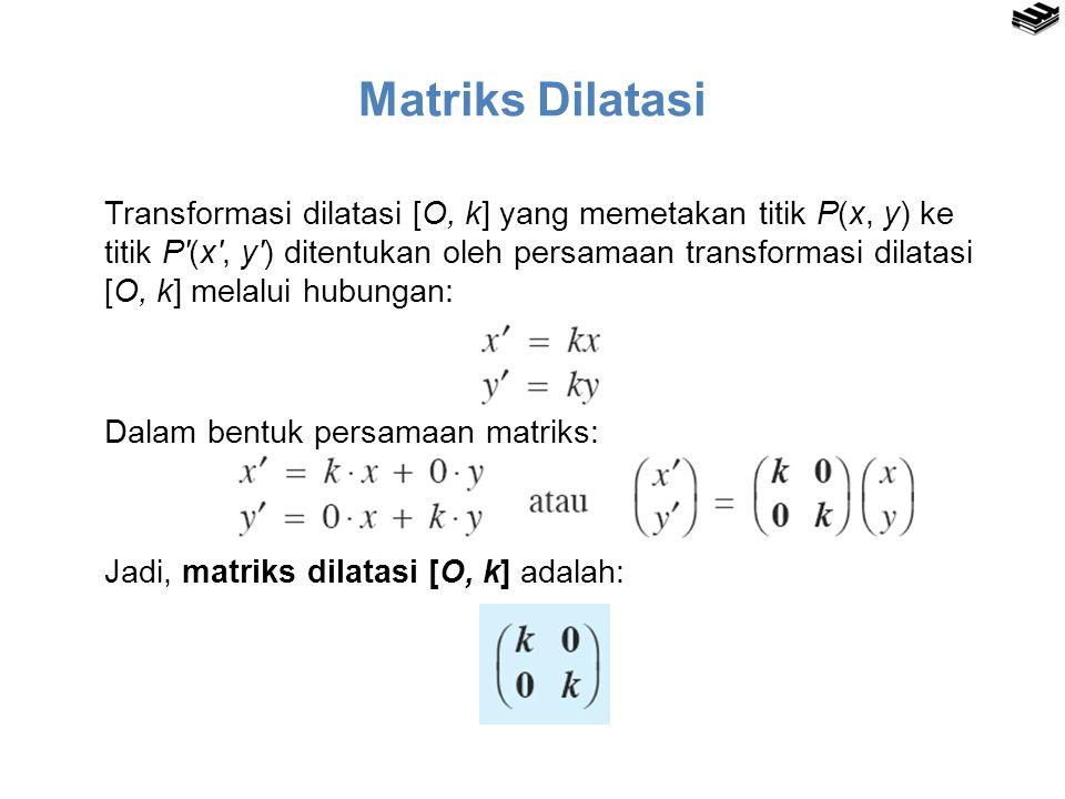 Matriks Dilatasi Transformasi dilatasi [O, k] yang memetakan titik P(x, y) ke titik P′(x′, y′) ditentukan oleh persamaan transformasi dilatasi [O, k]