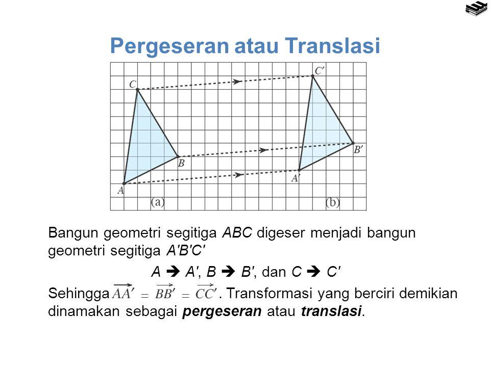 Pergeseran atau Translasi Bangun geometri segitiga ABC digeser menjadi bangun geometri segitiga A′B′C′ A  A′, B  B′, dan C  C′ Sehingga. Transforma
