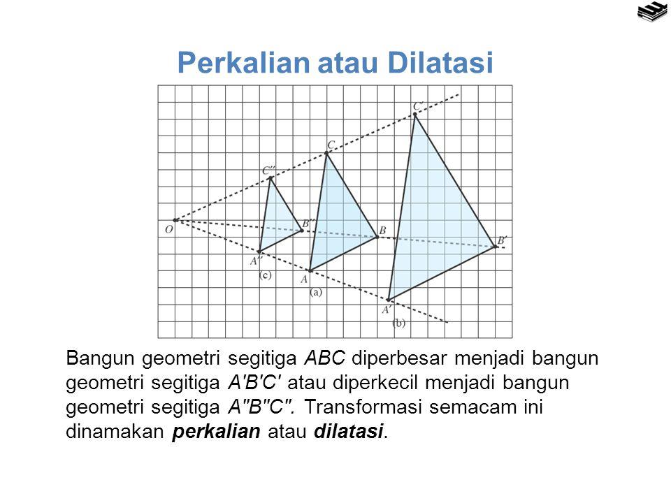 Perkalian atau Dilatasi Bangun geometri segitiga ABC diperbesar menjadi bangun geometri segitiga A′B′C′ atau diperkecil menjadi bangun geometri segiti