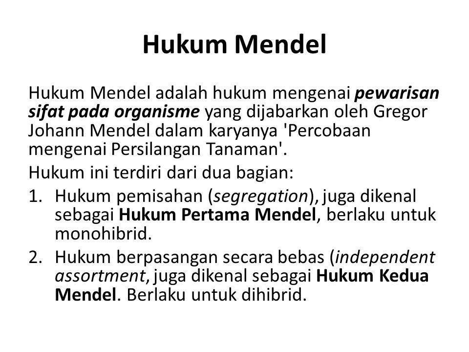 Hukum Mendel Hukum Mendel adalah hukum mengenai pewarisan sifat pada organisme yang dijabarkan oleh Gregor Johann Mendel dalam karyanya Percobaan mengenai Persilangan Tanaman .
