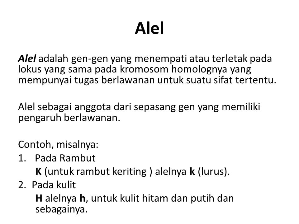 Alel Alel adalah gen-gen yang menempati atau terletak pada lokus yang sama pada kromosom homolognya yang mempunyai tugas berlawanan untuk suatu sifat tertentu.