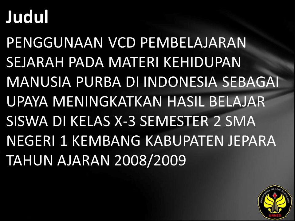 Judul PENGGUNAAN VCD PEMBELAJARAN SEJARAH PADA MATERI KEHIDUPAN MANUSIA PURBA DI INDONESIA SEBAGAI UPAYA MENINGKATKAN HASIL BELAJAR SISWA DI KELAS X-3 SEMESTER 2 SMA NEGERI 1 KEMBANG KABUPATEN JEPARA TAHUN AJARAN 2008/2009