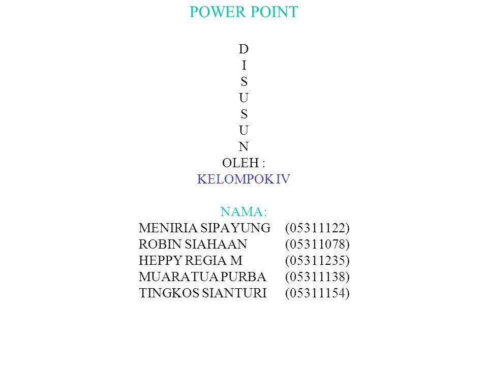 POWER POINT D I S U S U N OLEH : KELOMPOK IV NAMA: MENIRIA SIPAYUNG(05311122) ROBIN SIAHAAN(05311078) HEPPY REGIA M(05311235) MUARATUA PURBA(05311138) TINGKOS SIANTURI(05311154)