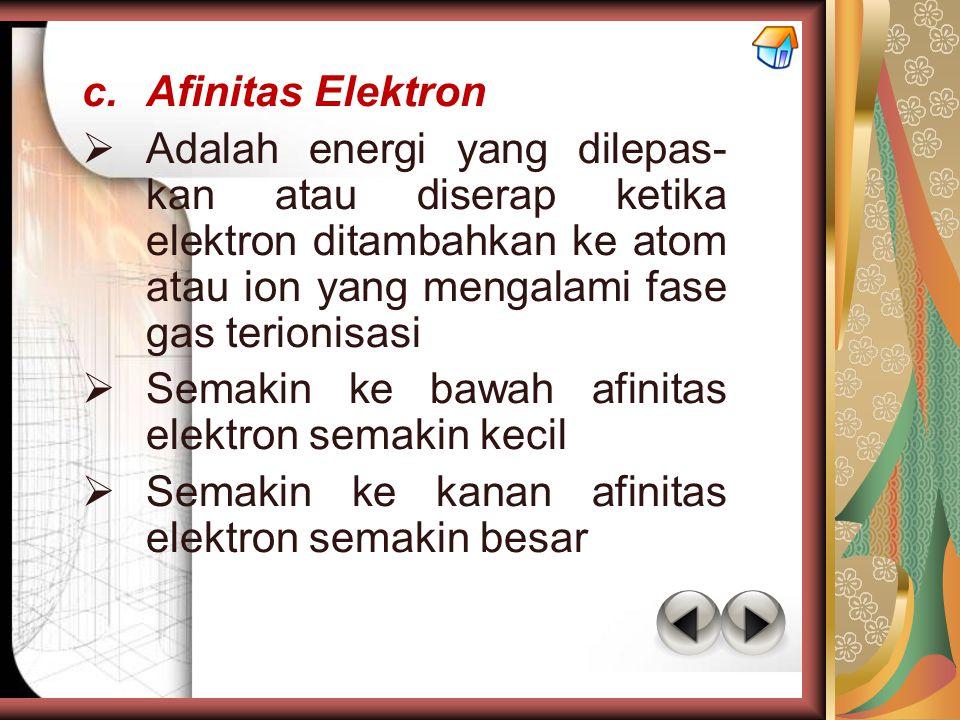 c.Afinitas Elektron  Adalah energi yang dilepas- kan atau diserap ketika elektron ditambahkan ke atom atau ion yang mengalami fase gas terionisasi 