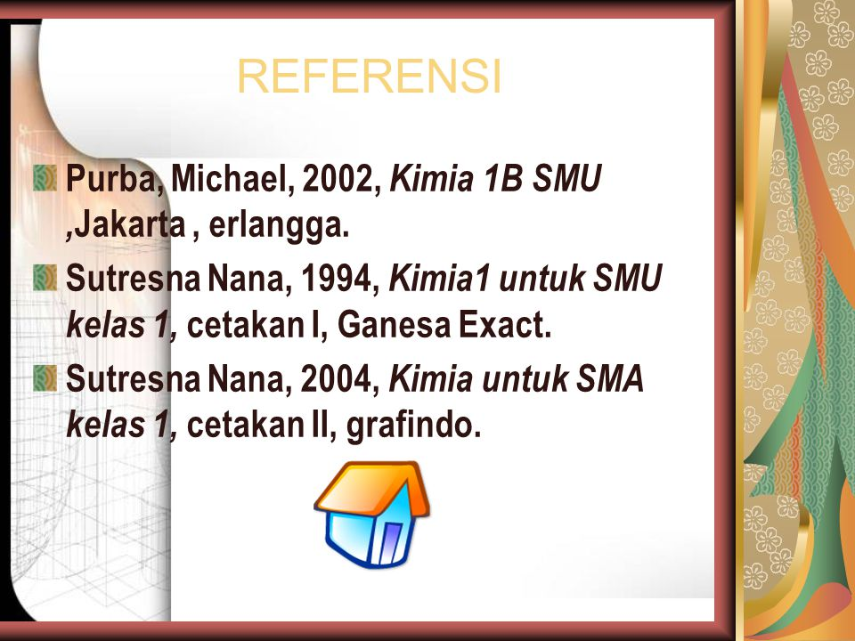 REFERENSI Purba, Michael, 2002, Kimia 1B SMU, Jakarta, erlangga. Sutresna Nana, 1994, Kimia1 untuk SMU kelas 1, cetakan I, Ganesa Exact. Sutresna Nana