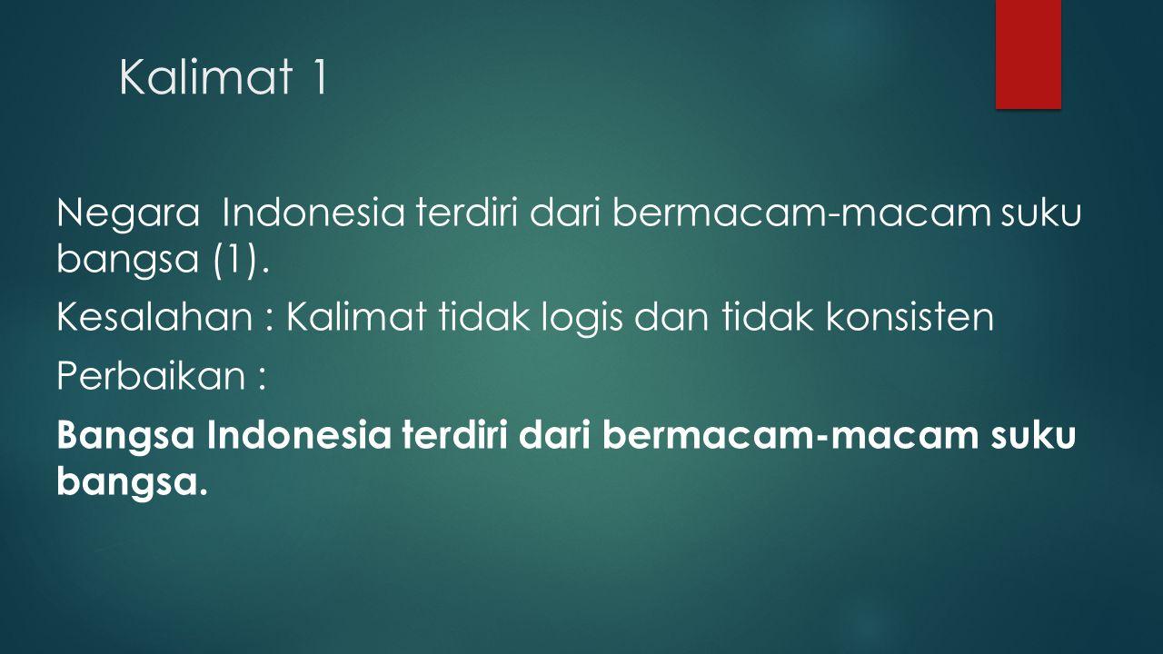 Kalimat 1 Negara Indonesia terdiri dari bermacam-macam suku bangsa (1). Kesalahan : Kalimat tidak logis dan tidak konsisten Perbaikan : Bangsa Indones