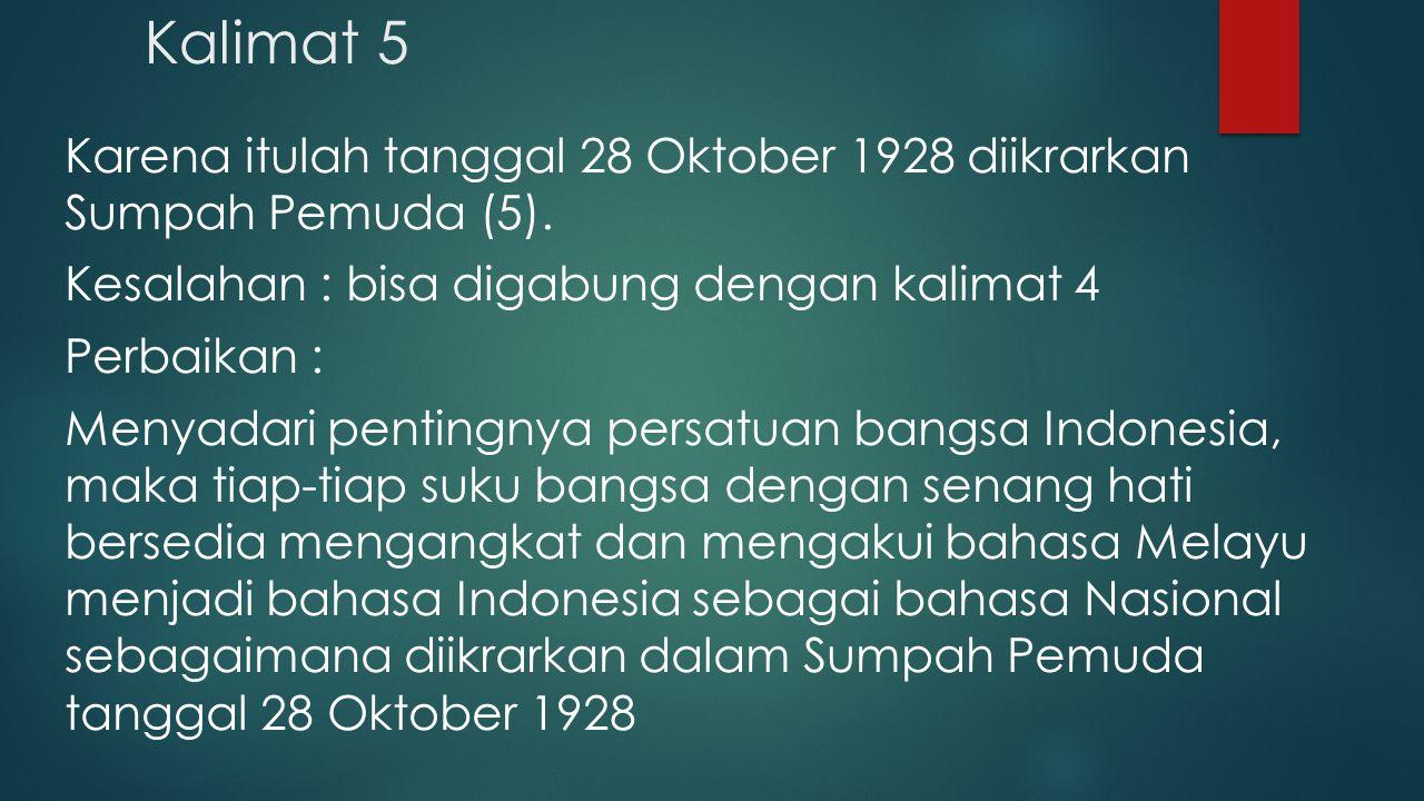 Kalimat 5 Karena itulah tanggal 28 Oktober 1928 diikrarkan Sumpah Pemuda (5). Kesalahan : bisa digabung dengan kalimat 4 Perbaikan : Menyadari penting