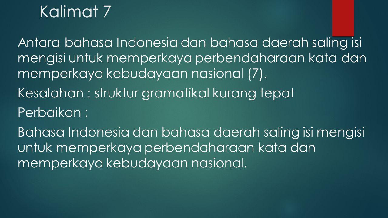 Kalimat 7 Antara bahasa Indonesia dan bahasa daerah saling isi mengisi untuk memperkaya perbendaharaan kata dan memperkaya kebudayaan nasional (7). Ke