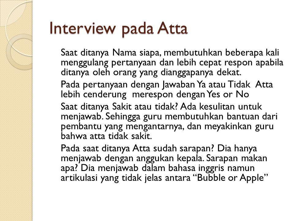 Interview pada Atta Saat ditanya Nama siapa, membutuhkan beberapa kali menggulang pertanyaan dan lebih cepat respon apabila ditanya oleh orang yang dianggapanya dekat.
