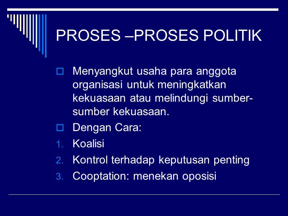 PROSES –PROSES POLITIK  Menyangkut usaha para anggota organisasi untuk meningkatkan kekuasaan atau melindungi sumber- sumber kekuasaan.  Dengan Cara